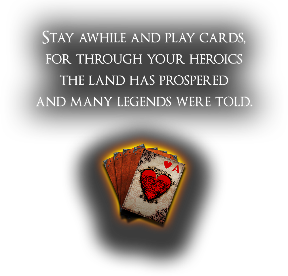 Stay awhile and play cards, for through your heroics the land has prospered and many legends were told.